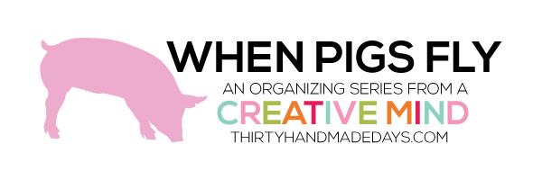 When Pigs Fly an organizing series from www.thirtyhandmadedays.com