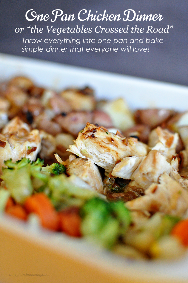 One Pan Chicken DInner: Throw everything into one pan and bake- simple dinner that everyone will love! Find out why the vegetables crossed the road....www.thirtyhandmadedays.com