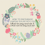 How to encourage someone dealing with loss- what to say and what not to say and do. www.thirtyhandmadedays.com