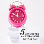 5 Ways to Add An Extra Hour to Your Day!