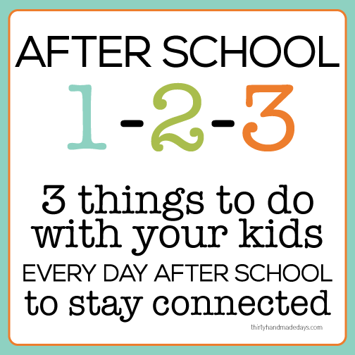 Kids idea: After school 1-2-3 3 things to do with your kids every day after school to stay connected www.thirtyhandmadedays.com