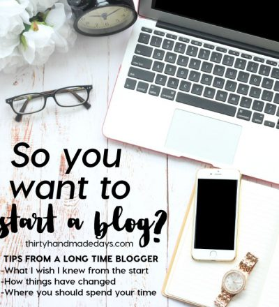 So you want to start a blog? Tips from someone who has been blogging for almost 10 years! www.thirtyhandmadedays.com